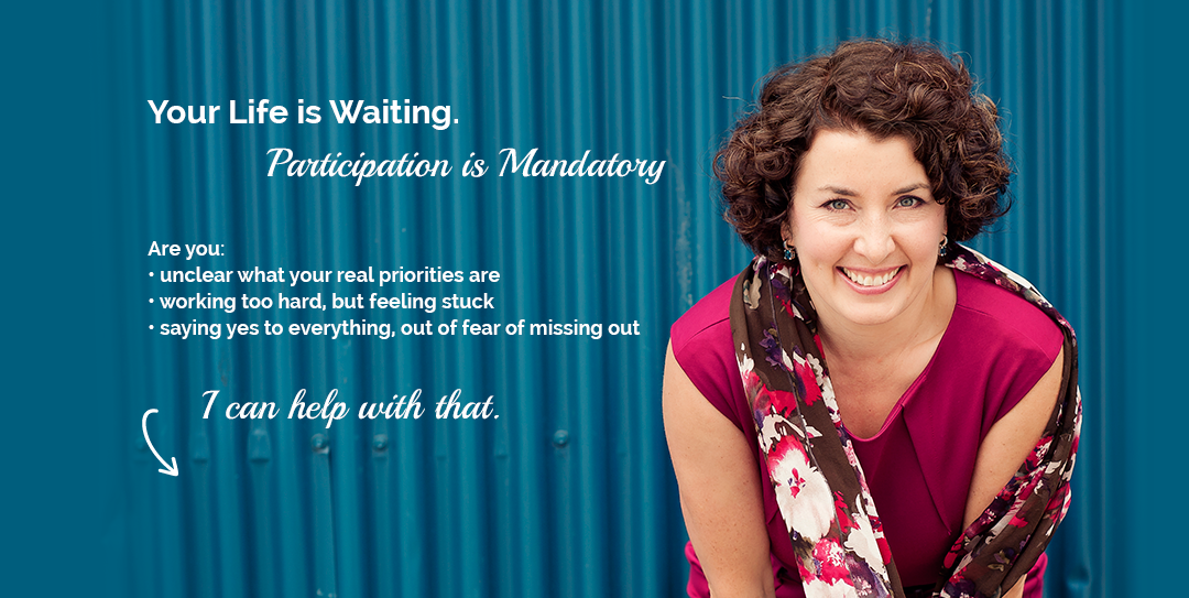 Your life is waiting. Participation is mandatory. Are you unclear what your real priorities are? Working too hard, but feeling stuck? Saying yes to everything, out of fear of missing out? I can help with that.