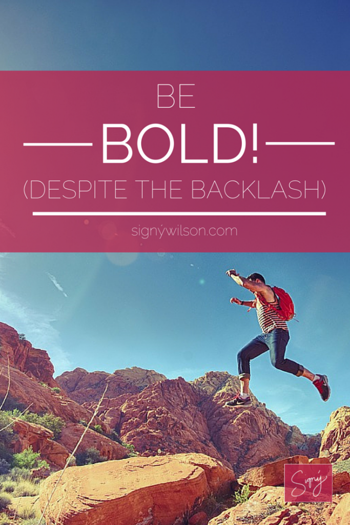 Be bold! (Despite the Backlash)
