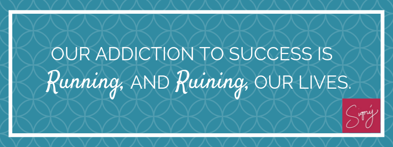 Our addiction to success is running, and ruining our lives.